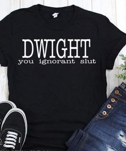 Dwight you ignorant slut shirt