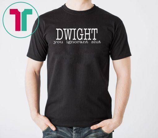 Dwight you ignorant slut shirt