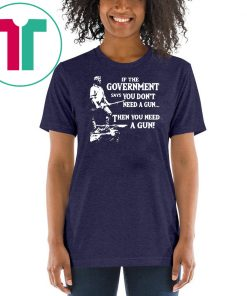Geronimo if the government says you don't need a gun then you need a gun shirt