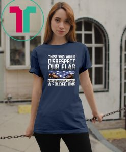 Those who would disrespect our flag have never been handed a folded one american flag shirt