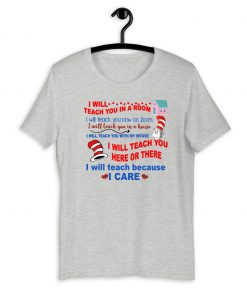 I will teach you in a room I will teach you in a house I will teach you here or there I will teach because I care For T-Shirt