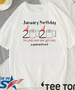 January Birthday The Year When Shit Got Real Quarantined T Shirt